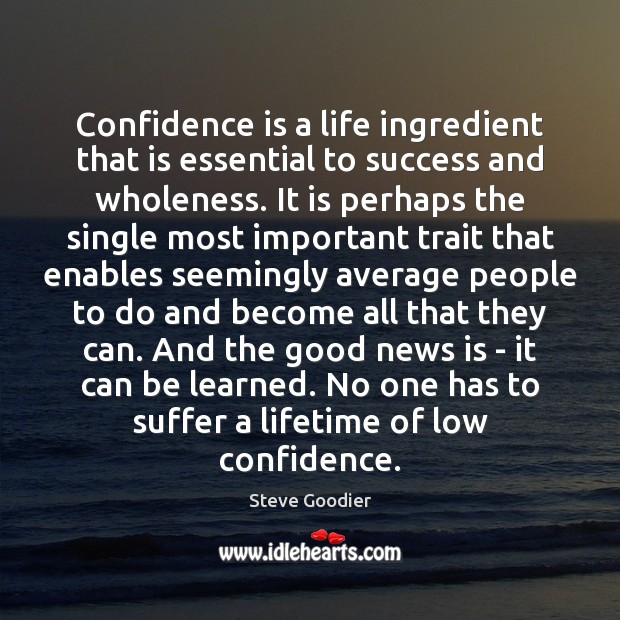 Confidence is a life ingredient that is essential to success and wholeness. Steve Goodier Picture Quote