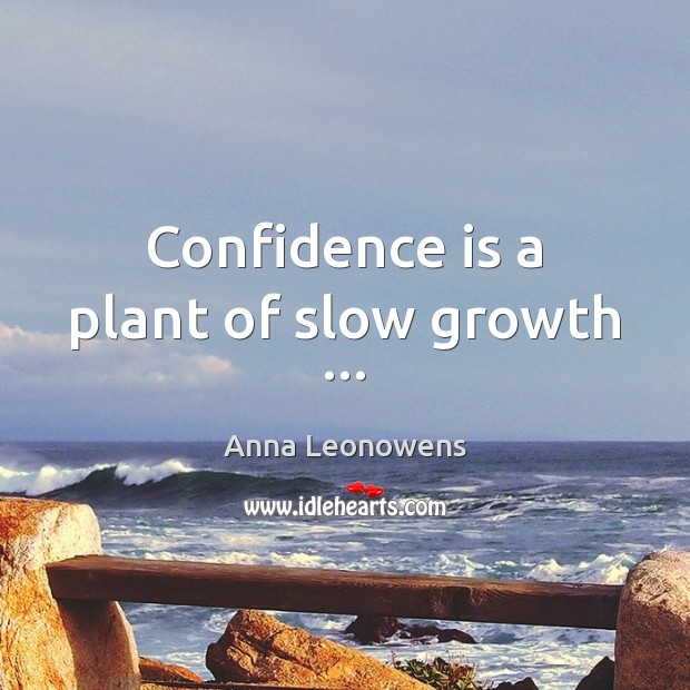 Confidence is a plant of slow growth … Image