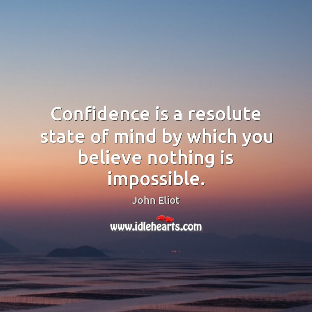 Confidence is a resolute state of mind by which you believe nothing is impossible. John Eliot Picture Quote