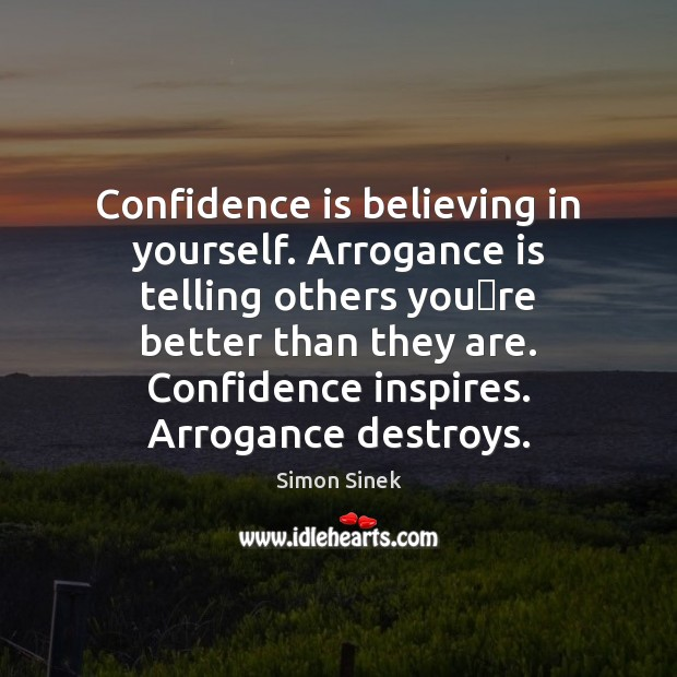 Confidence is believing in yourself. Arrogance is telling others you're better Image