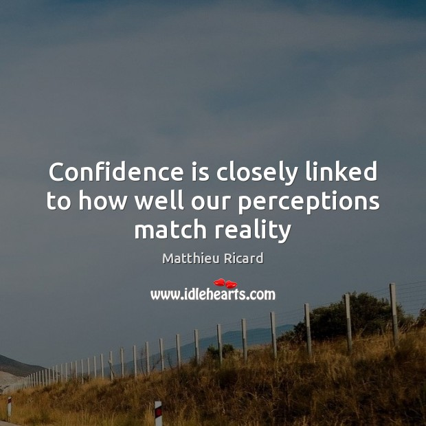 Confidence is closely linked to how well our perceptions match reality Matthieu Ricard Picture Quote