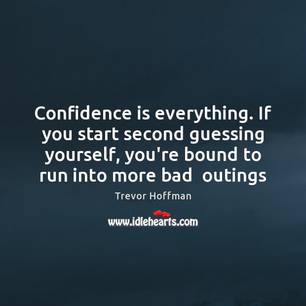 Confidence Quotes image saying: Confidence is everything. If you start second guessing yourself, you're bound to