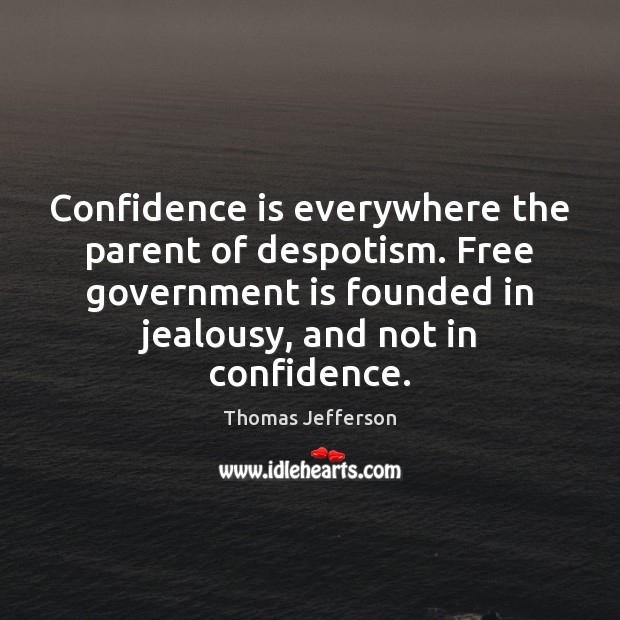 Confidence is everywhere the parent of despotism. Free government is founded in Image