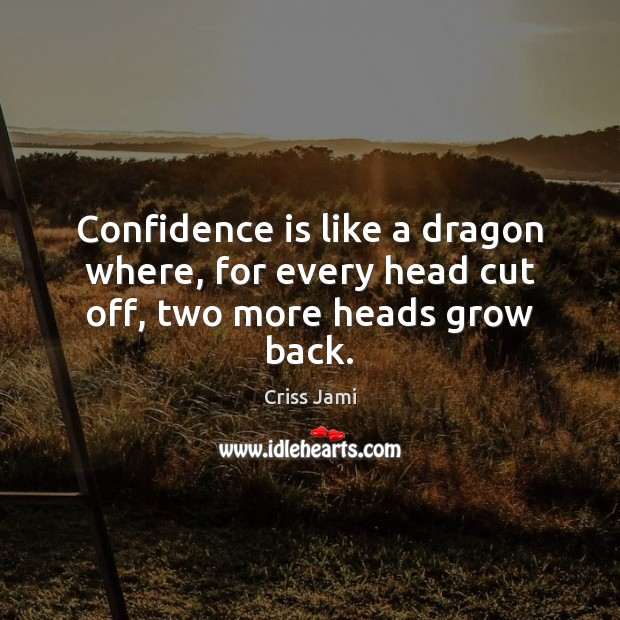 Confidence is like a dragon where, for every head cut off, two more heads grow back. Image