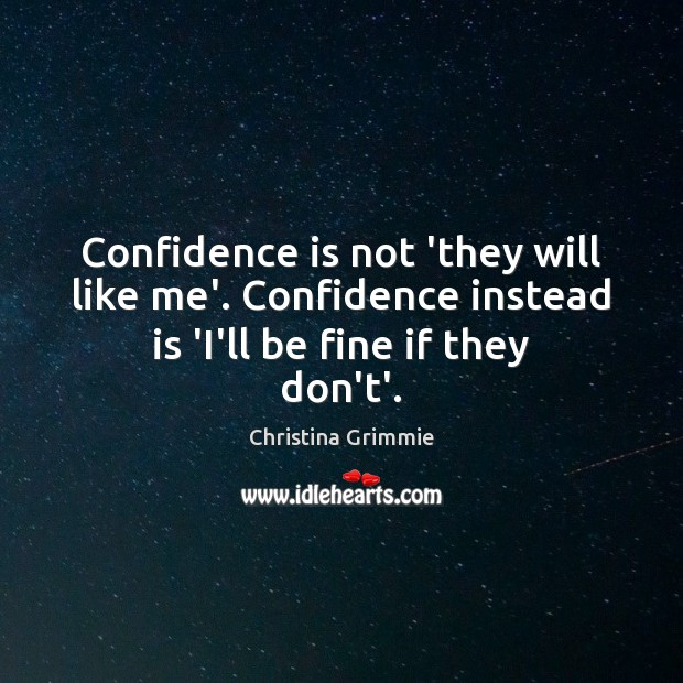 Image, Confidence is not 'they will like me'. Confidence instead is 'I'll be fine if they don't'.