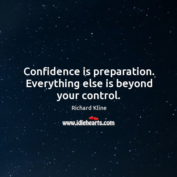 Confidence is preparation. Everything else is beyond your control. Image