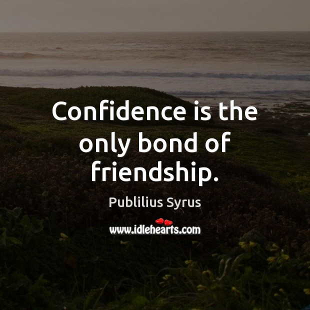 Confidence is the only bond of friendship. Image