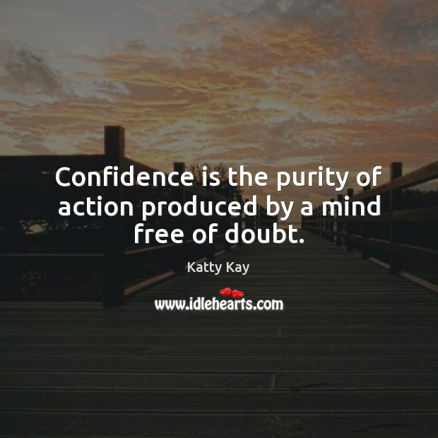 Image, Confidence is the purity of action produced by a mind free of doubt.