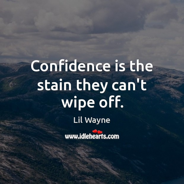 Image, Confidence is the stain they can't wipe off.