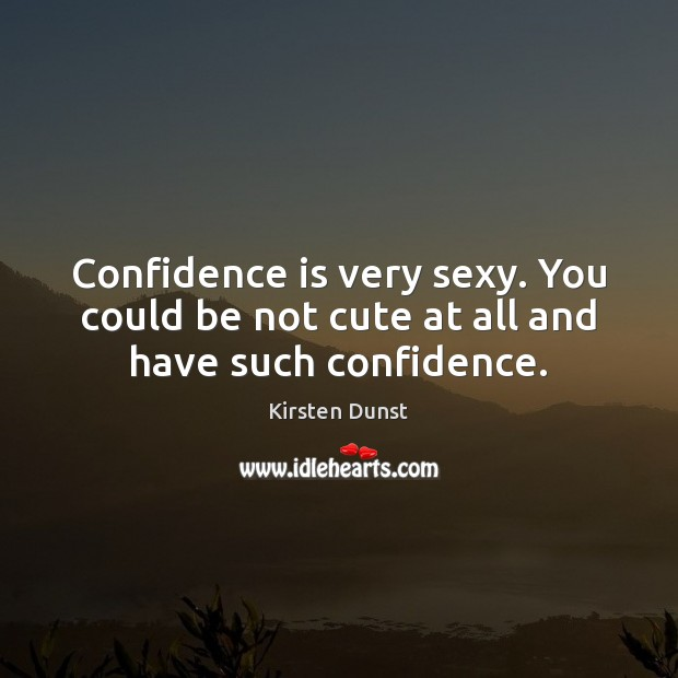 Confidence is very sexy. You could be not cute at all and have such confidence. Image