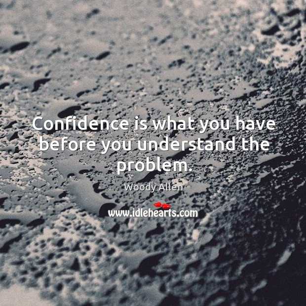 Confidence is what you have before you understand the problem. Image