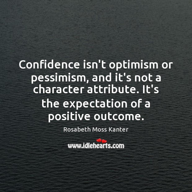 Confidence isn't optimism or pessimism, and it's not a character attribute. It's Image