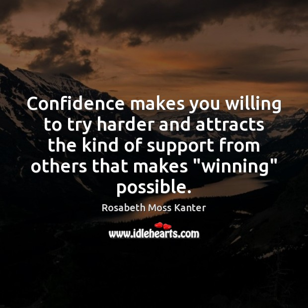 Confidence makes you willing to try harder and attracts the kind of Image