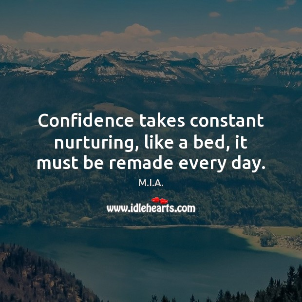 Confidence takes constant nurturing, like a bed, it must be remade every day. Image