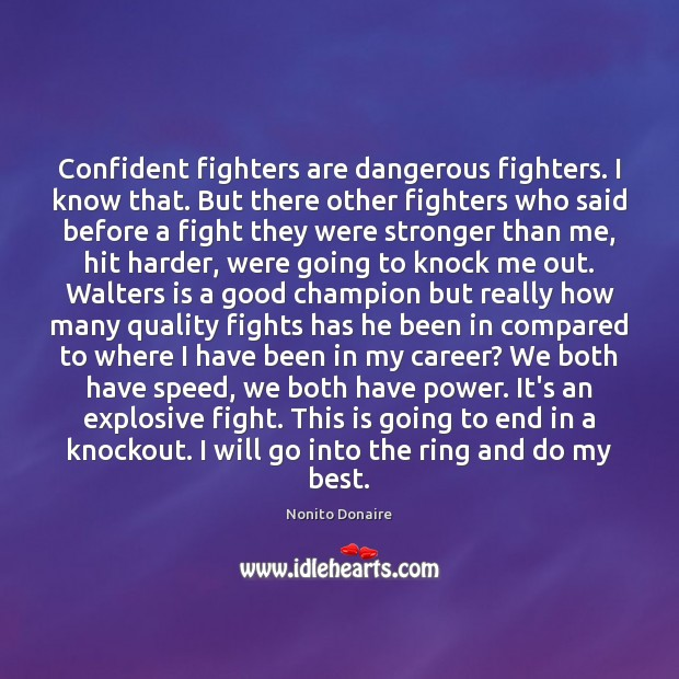 Confident fighters are dangerous fighters. I know that. But there other fighters Nonito Donaire Picture Quote