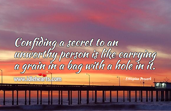 Confiding a secret to an unworthy person is like carrying a grain in a bag with a hole in it. Ethiopian Proverbs Image