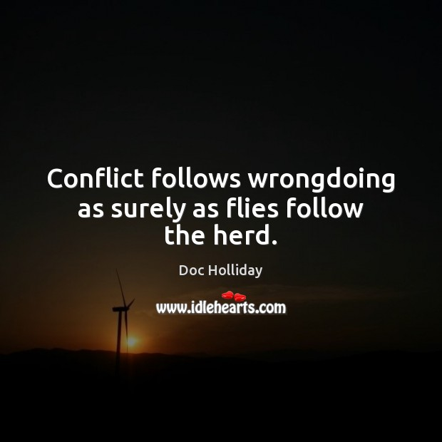 Conflict follows wrongdoing as surely as flies follow the herd. Image