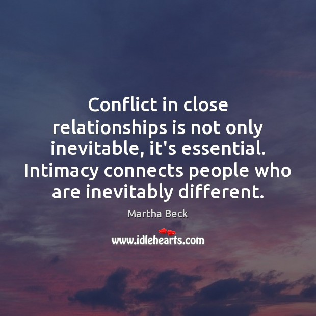 Conflict in close relationships is not only inevitable, it's essential. Intimacy connects Martha Beck Picture Quote