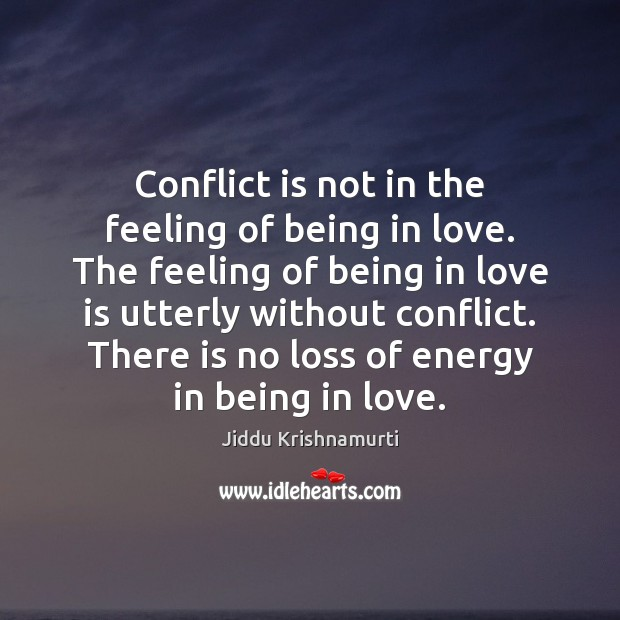 Conflict is not in the feeling of being in love. The feeling Jiddu Krishnamurti Picture Quote