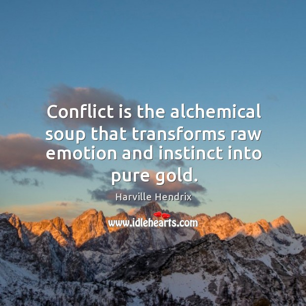 Image, Conflict is the alchemical soup that transforms raw emotion and instinct into pure gold.