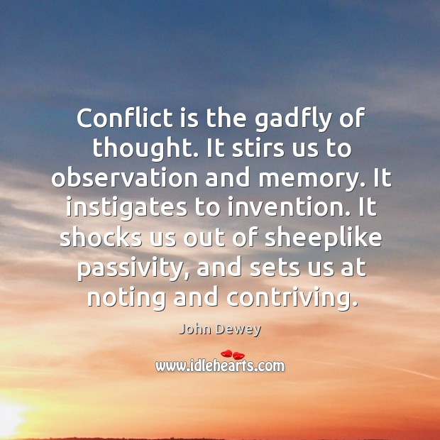 Image, Conflict is the gadfly of thought. It stirs us to observation and memory. It instigates to invention.