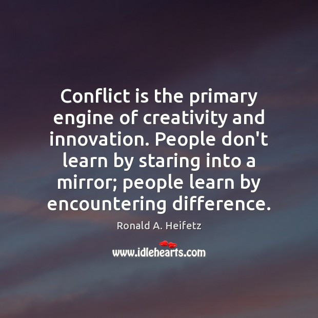 Conflict is the primary engine of creativity and innovation. People don't learn Image