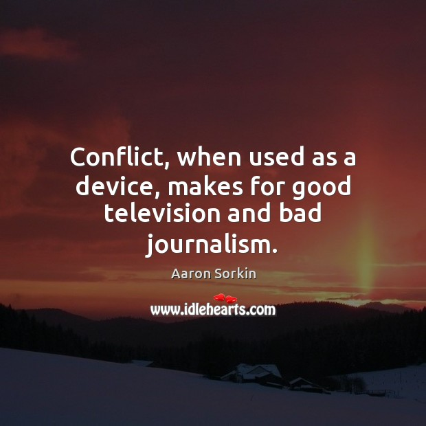 Conflict, when used as a device, makes for good television and bad journalism. Image