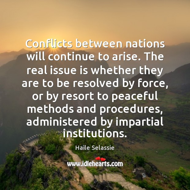 Conflicts between nations will continue to arise. The real issue is whether Haile Selassie Picture Quote