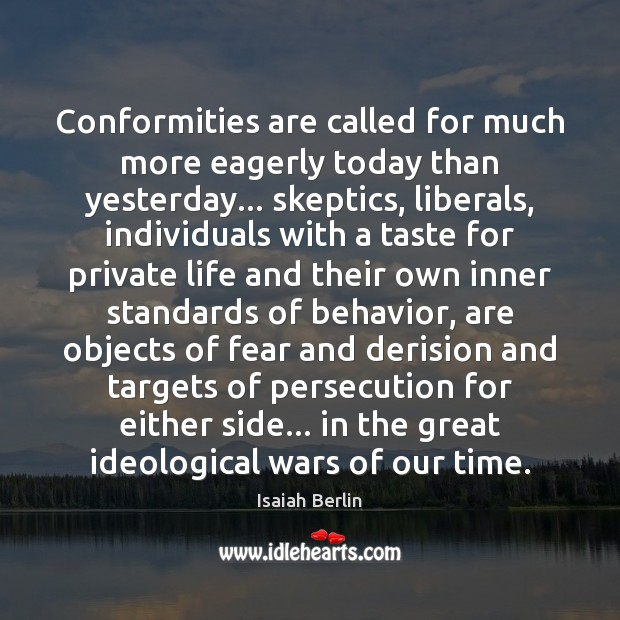 Conformities are called for much more eagerly today than yesterday… skeptics, liberals, Behavior Quotes Image
