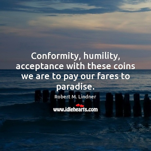 Conformity, humility, acceptance with these coins we are to pay our fares to paradise. Image