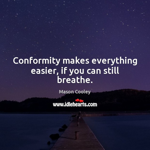 Conformity makes everything easier, if you can still breathe. Mason Cooley Picture Quote