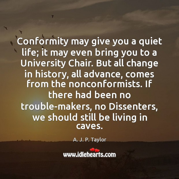 Conformity may give you a quiet life; it may even bring you A. J. P. Taylor Picture Quote