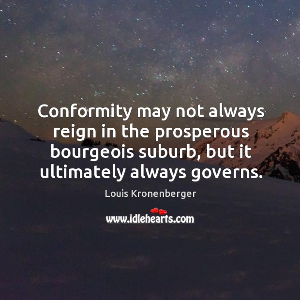 Conformity may not always reign in the prosperous bourgeois suburb, but it Louis Kronenberger Picture Quote