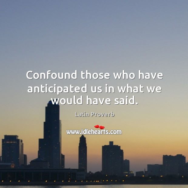 Confound those who have anticipated us in what we would have said. Latin Proverbs Image