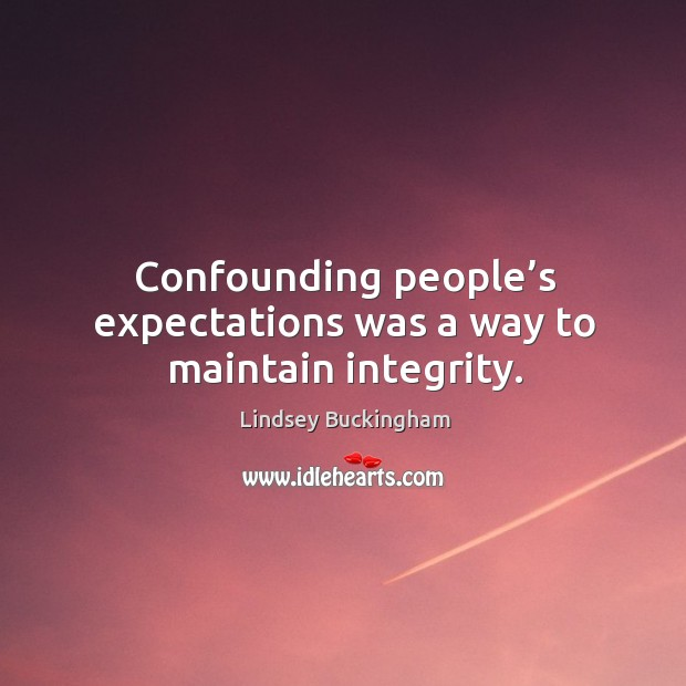 Confounding people's expectations was a way to maintain integrity. Lindsey Buckingham Picture Quote
