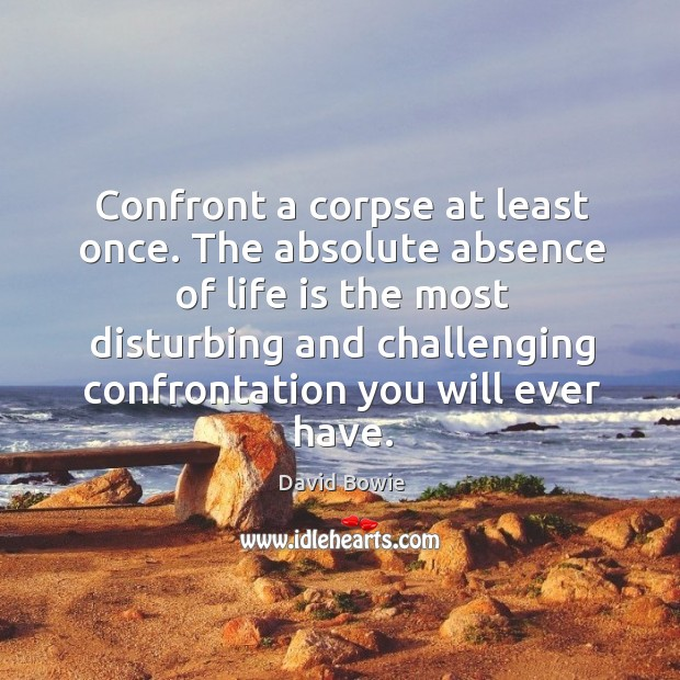 Confront a corpse at least once. The absolute absence of life is Image