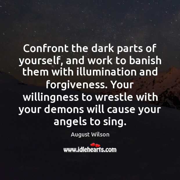 Confront the dark parts of yourself, and work to banish them with August Wilson Picture Quote