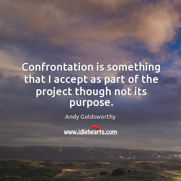 Confrontation is something that I accept as part of the project though not its purpose. Image