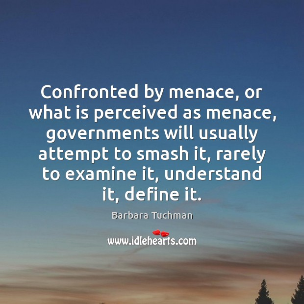 Confronted by menace, or what is perceived as menace, governments will usually Image
