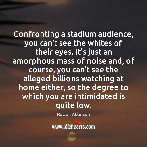 Confronting a stadium audience, you can't see the whites of their eyes. Image