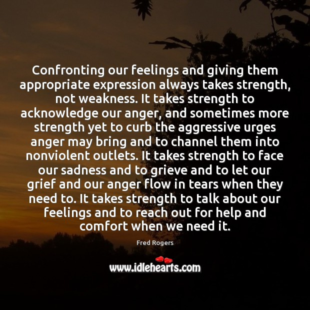 Confronting our feelings and giving them appropriate expression always takes strength, not Fred Rogers Picture Quote