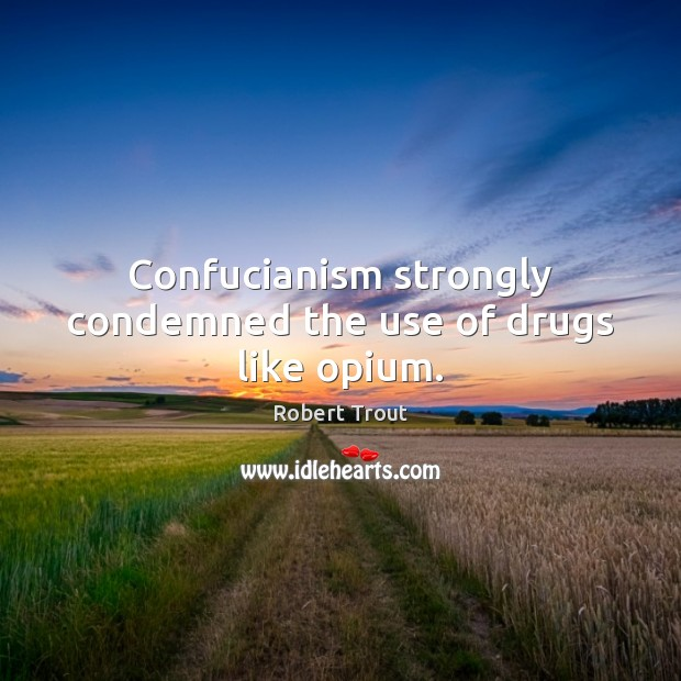 Image, Confucianism strongly condemned the use of drugs like opium.