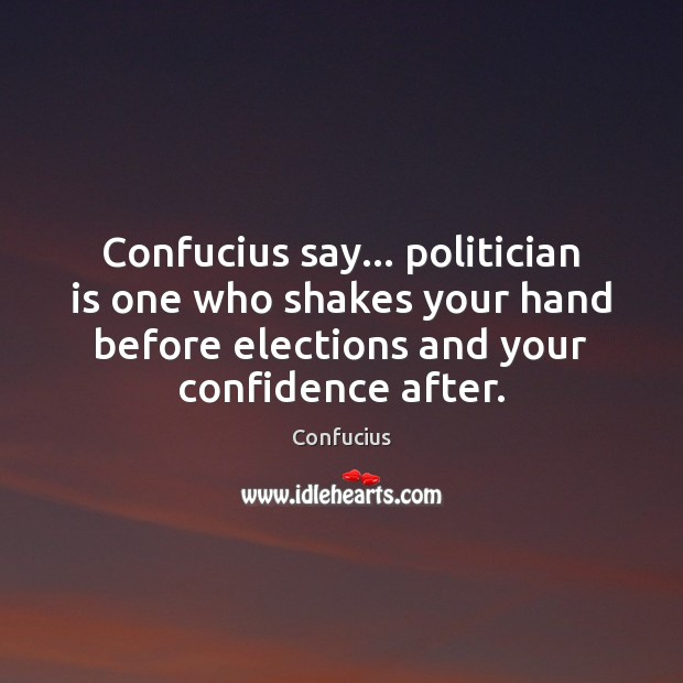 Confucius say… politician is one who shakes your hand before elections and Image