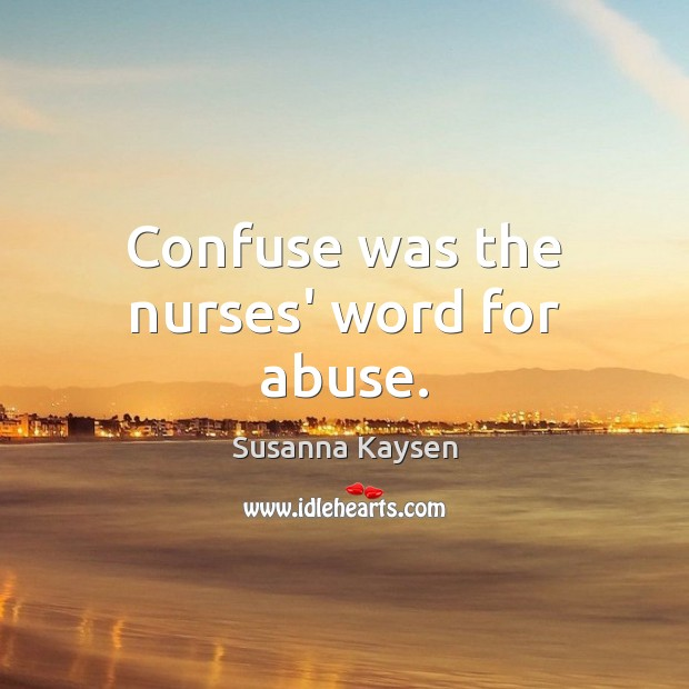 Confuse was the nurses' word for abuse. Susanna Kaysen Picture Quote