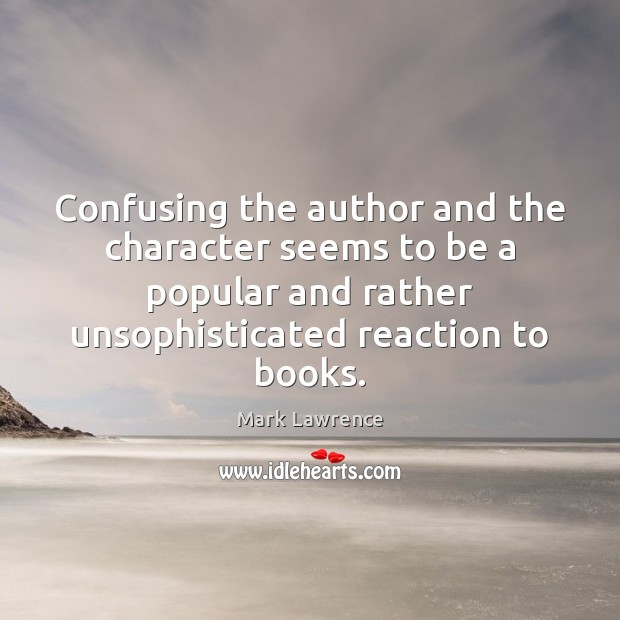 Mark Lawrence Picture Quote image saying: Confusing the author and the character seems to be a popular and
