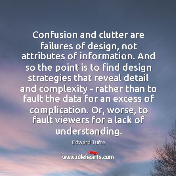 Confusion and clutter are failures of design, not attributes of information. And Image