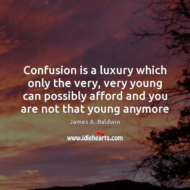 Confusion is a luxury which only the very, very young can possibly James A. Baldwin Picture Quote