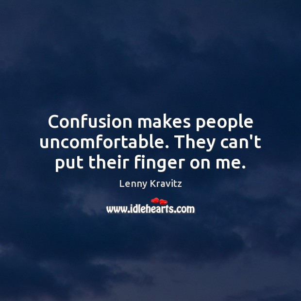 Confusion makes people uncomfortable. They can't put their finger on me. Image