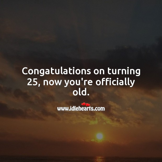 Congatulations on turning 25, now you're officially old. 25th Birthday Messages