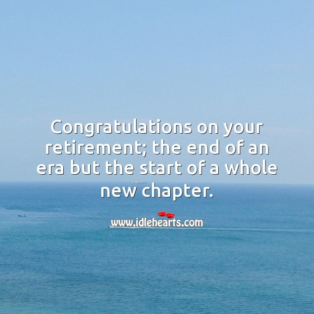 Congrats on your retirement; the end of an era but the start of a whole new chapter. Retirement Messages Image
